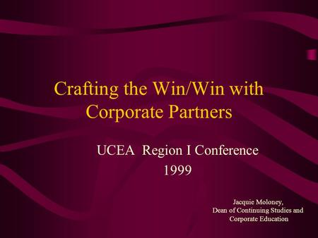 Crafting the Win/Win with Corporate Partners UCEA Region I Conference 1999 Jacquie Moloney, Dean of Continuing Studies and Corporate Education.
