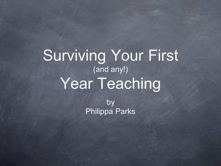 Surviving Your First (and any!) Year Teaching by Philippa Parks.