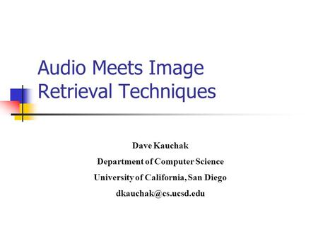 Audio Meets Image Retrieval Techniques Dave Kauchak Department of Computer Science University of California, San Diego