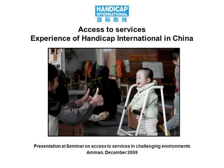 1 Access to services Experience of Handicap International in China Presentation at Seminar on access to services in challenging environments Amman, December.