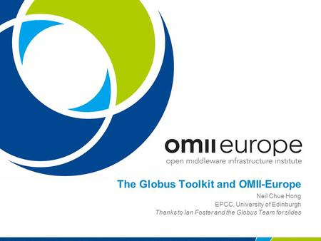 The Globus Toolkit and OMII-Europe Neil Chue Hong EPCC, University of Edinburgh Thanks to Ian Foster and the Globus Team for slides.