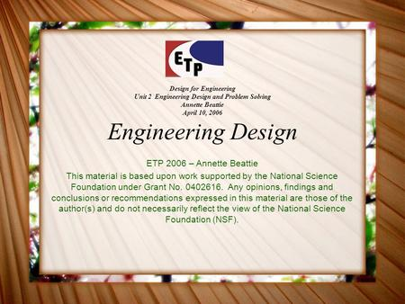 Design for Engineering Unit 2 Engineering Design and Problem Solving Annette Beattie April 10, 2006 Engineering Design ETP 2006 – Annette Beattie This.