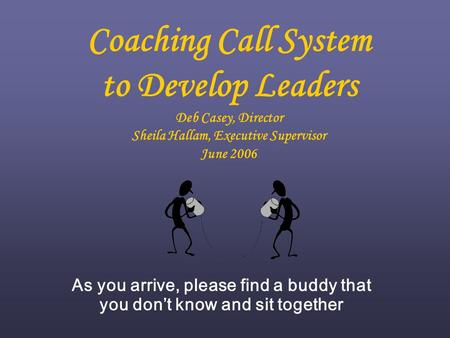 Coaching Call System to Develop Leaders Deb Casey, Director Sheila Hallam, Executive Supervisor June 2006 As you arrive, please find a buddy that you don't.