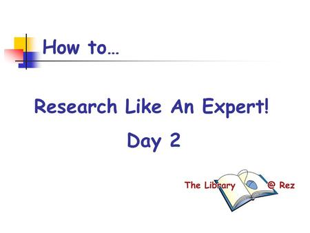 How to… Research Like An Expert! Day 2. Today's Goals By the end of the period, I will: have selected my topic of interest started to explore my topic.