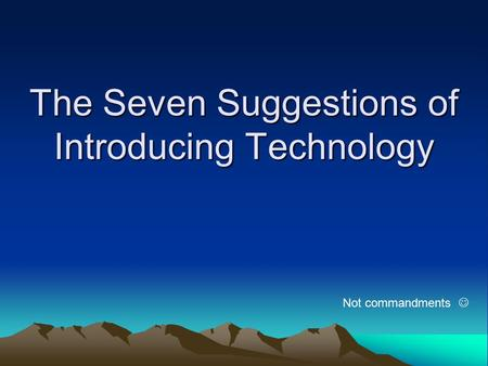 The Seven Suggestions of Introducing Technology Not commandments.