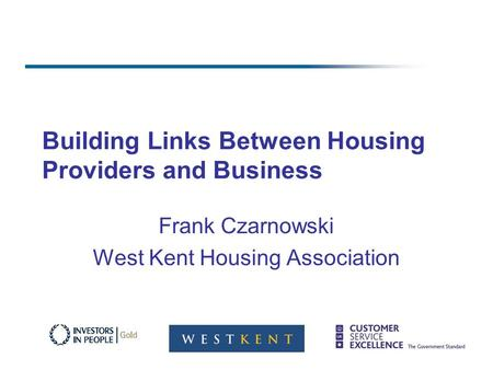 Building Links Between Housing Providers and Business Frank Czarnowski West Kent Housing Association.