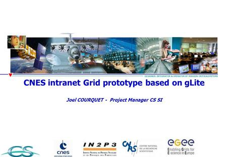 CNES intranet Grid prototype based on gLite Joel COURQUET - Project Manager CS SI DESIGNER, INTEGRATOR & OPERATOR OF MISSION CRITICALSYSTEMS.