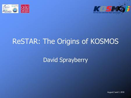 August 2 and 3, 2010 ReSTAR: The Origins of KOSMOS David Sprayberry.