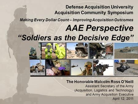 "AAE Perspective ""Soldiers as the Decisive Edge"" The Honorable Malcolm Ross O'Neill Assistant Secretary of the Army (Acquisition, Logistics and Technology)"