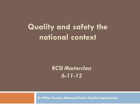 RCSI Masterclass 6-11-12 Dr. Philip Crowley, National Director Quality Improvement Quality and safety the national context.