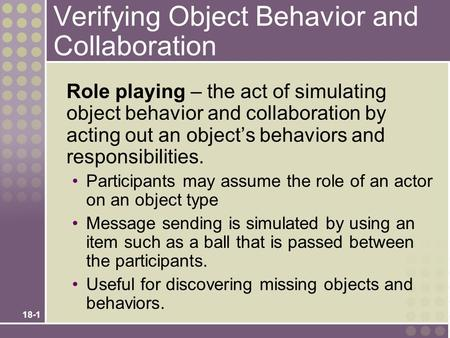 18-1 Verifying Object Behavior and Collaboration Role playing – the act of simulating object behavior and collaboration by acting out an object's behaviors.