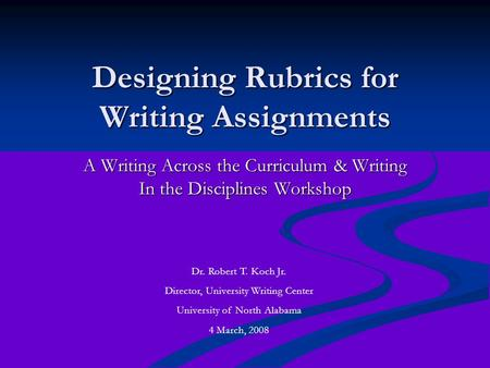 Designing Rubrics for Writing Assignments A Writing Across the Curriculum & Writing In the Disciplines Workshop Dr. Robert T. Koch Jr. Director, University.