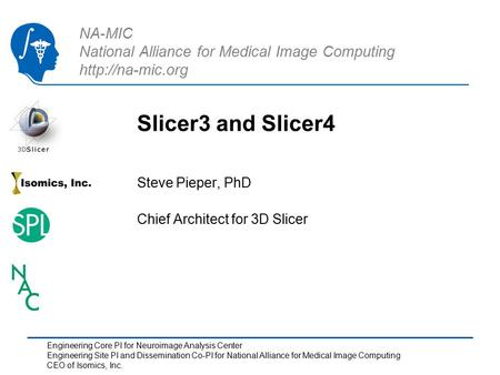 NA-MIC National Alliance for Medical Image Computing  Slicer3 and Slicer4 Steve Pieper, PhD Chief Architect for 3D Slicer Engineering.