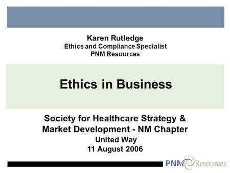 Ethics in Business Society for Healthcare Strategy & Market Development - NM Chapter United Way 11 August 2006 Karen Rutledge Ethics and Compliance Specialist.