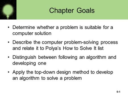 6-1 Chapter Goals Determine whether a problem is suitable for a computer solution Describe the computer problem-solving process and relate it to Polya's.