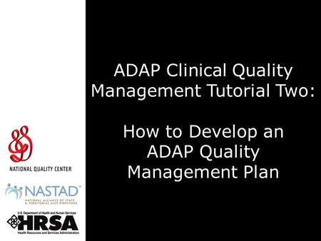 ADAP Clinical Quality Management Tutorial Two: How to Develop an ADAP Quality Management Plan The Health Resources and Services Administration, HIV/AIDS.