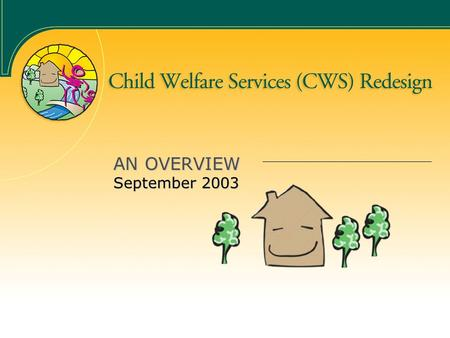 AN OVERVIEW September 2003. The Case for Change 650,000 reported cases of child abuse/neglect each year 700,000 children in contact with CWS annually.