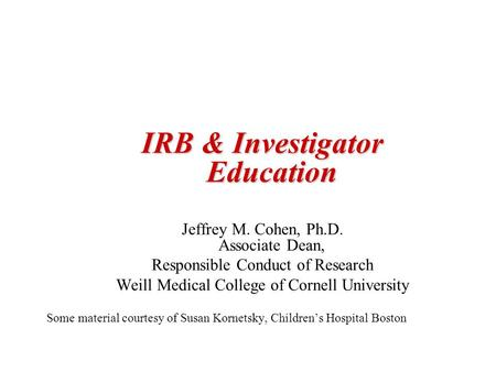 IRB & Investigator Education Jeffrey M. Cohen, Ph.D. Associate Dean, Responsible Conduct of Research Weill Medical College of Cornell University Some material.