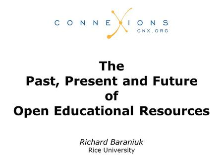 Richard Baraniuk Rice University The Past, Present and Future of Open Educational Resources.