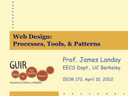 Web Design: Processes, Tools, & Patterns Prof. James Landay EECS Dept., UC Berkeley IEOR 170, April 10, 2002.