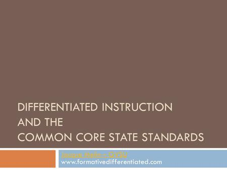 DIFFERENTIATED INSTRUCTION AND THE COMMON CORE STATE STANDARDS Jacque Melin – GVSU Jacque Melin – GVSU www.formativedifferentiated.com.