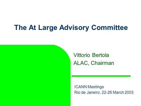 The At Large Advisory Committee Vittorio Bertola ALAC, Chairman ICANN Meetings Rio de Janeiro, 22-26 March 2003.