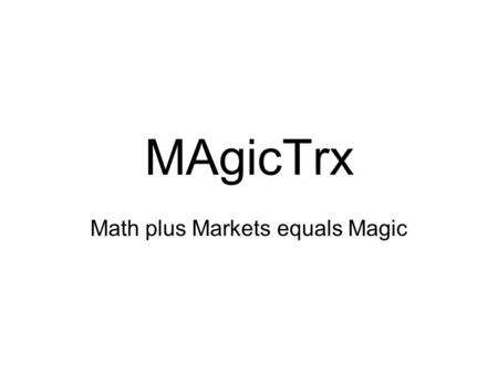 MAgicTrx Math plus Markets equals Magic. Preface/Intro This method can be summed up in: Buy Low, Sell High. The trend is your friend until the end. You.