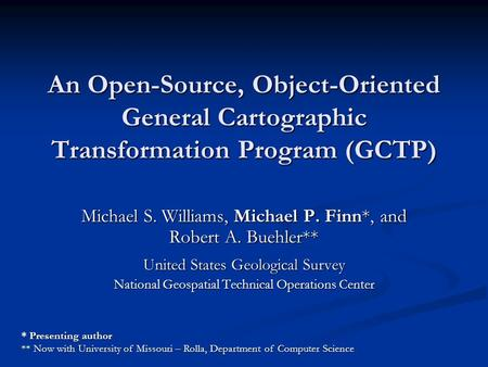 An Open-Source, Object-Oriented General Cartographic Transformation Program (GCTP) Michael S. Williams, Michael P. Finn*, and Robert A. Buehler** United.
