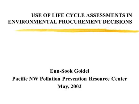 USE OF LIFE CYCLE ASSESSMENTS IN ENVIRONMENTAL PROCUREMENT DECISIONS Eun-Sook Goidel Pacific NW Pollution Prevention Resource Center May, 2002.