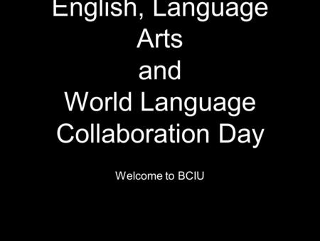 English, Language Arts and World Language Collaboration Day Welcome to BCIU.