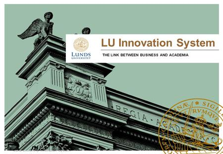 Lund University Innovation System LU Innovation System THE LINK BETWEEN BUSINESS AND ACADEMIA.