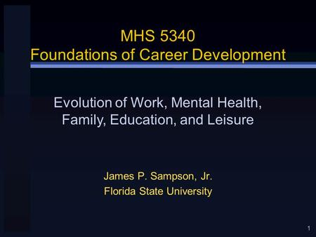 1 MHS 5340 Foundations of Career Development James P. Sampson, Jr. Florida State University Evolution of Work, Mental Health, Family, Education, and Leisure.