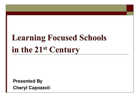 Learning Focused Schools in the 21 st Century Presented By Cheryl Capozzoli.