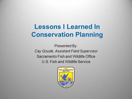 Presented By: Cay Goude, Assistant Field Supervisor Sacramento Fish and Wildlife Office U.S. Fish and Wildlife Service Lessons I Learned In Conservation.