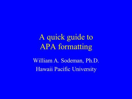 A quick guide to APA formatting William A. Sodeman, Ph.D. Hawaii Pacific University.