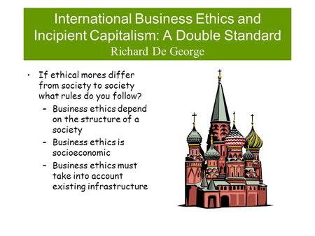 International Business Ethics and Incipient Capitalism: A Double Standard Richard De George If ethical mores differ from society to society what rules.