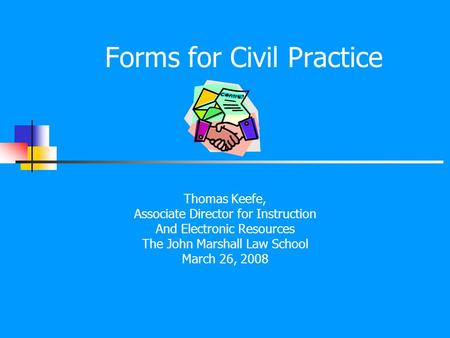 Forms for Civil Practice Thomas Keefe, Associate Director for Instruction And Electronic Resources The John Marshall Law School March 26, 2008.
