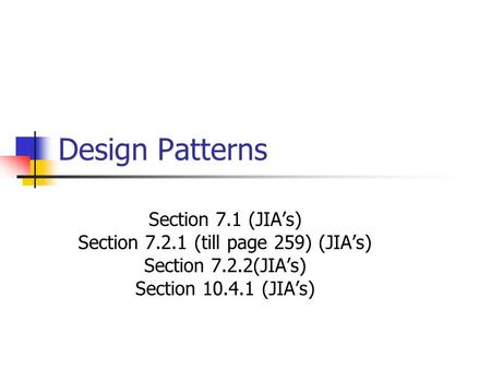 Design Patterns Section 7.1 (JIA's) Section 7.2.1 (till page 259) (JIA's) Section 7.2.2(JIA's) Section 10.4.1 (JIA's)