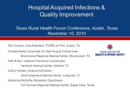 Hospital Acquired Infections & Quality Improvement Texas Rural Health Forum Conference, Austin, Texas November 10, 2010 Terri Conner, Vice President, TCQPS.