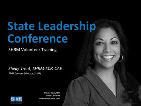©SHRM 2015 1 D SHRM Volunteer Training State Leadership Conference Shelly Trent, SHRM-SCP, CAE Field Services Director, SHRM Bhavna Dave, PHR Director.
