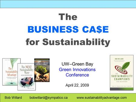 The BUSINESS CA$E for Sustainability Bob Willard  UW–Green Bay Green Innovations Conference April.