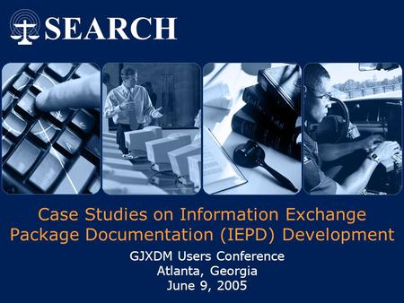 Case Studies on Information Exchange Package Documentation (IEPD) Development GJXDM Users Conference Atlanta, Georgia June 9, 2005.