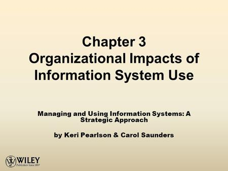 Chapter 3 Organizational Impacts of Information System Use Managing and Using Information Systems: A Strategic Approach by Keri Pearlson & Carol Saunders.