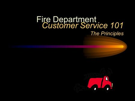 Customer Service 101 The Principles Fire Department.