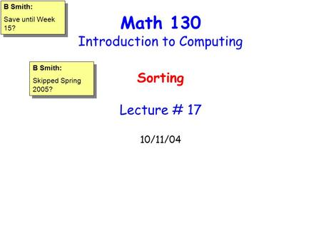 Math 130 Introduction to Computing Sorting Lecture # 17 10/11/04 B Smith: Save until Week 15? B Smith: Save until Week 15? B Smith: Skipped Spring 2005?