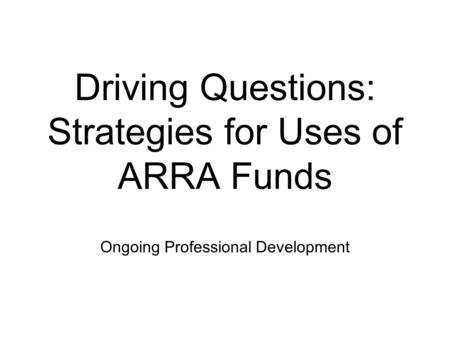 Driving Questions: Strategies for Uses of ARRA Funds Ongoing Professional Development.