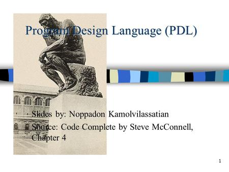 1 Program Design Language (PDL) Slides by: Noppadon Kamolvilassatian Source: Code Complete by Steve McConnell, Chapter 4.