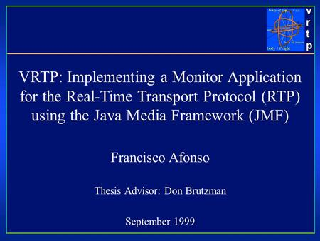 Vrtpvrtpvrtpvrtp VRTP: Implementing a Monitor Application for the Real-Time Transport Protocol (RTP) using the Java Media Framework (JMF) Francisco Afonso.