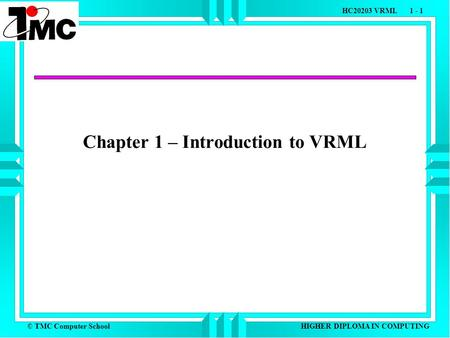 © TMC Computer School HC20203 VRML 1 - 1 HIGHER DIPLOMA IN COMPUTING Chapter 1 – Introduction to VRML.