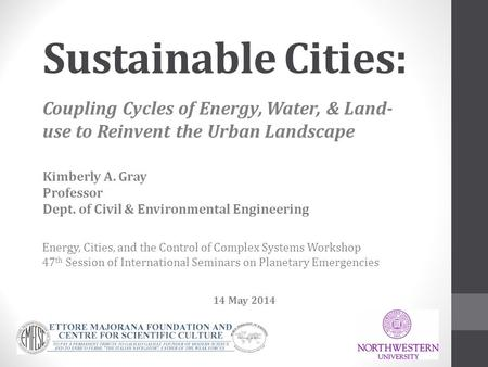 Sustainable Cities:   Coupling Cycles of Energy, Water, & Land-use to Reinvent the Urban Landscape Kimberly A. Gray Professor Dept. of Civil & Environmental.